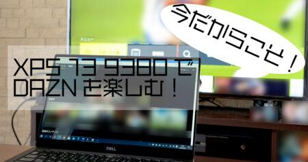 このご時世だからこそ!DAZNをDELL XPS 13 9380で楽しむ!